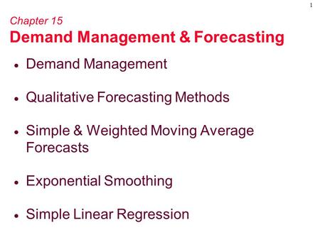 1 Chapter 15 Demand Management & Forecasting  Demand Management  Qualitative Forecasting Methods  Simple & Weighted Moving Average Forecasts  Exponential.