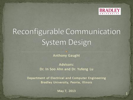 Anthony Gaught Advisors: Dr. In Soo Ahn and Dr. Yufeng Lu Department of Electrical and Computer Engineering Bradley University, Peoria, Illinois May 7,
