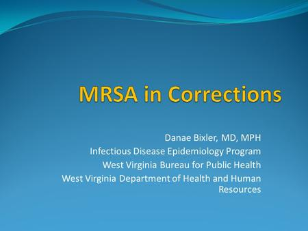 Danae Bixler, MD, MPH Infectious Disease Epidemiology Program West Virginia Bureau for Public Health West Virginia Department of Health and Human Resources.