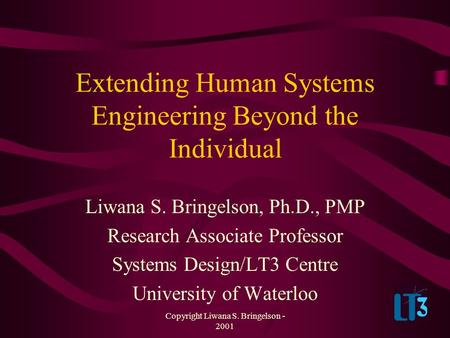 Copyright Liwana S. Bringelson - 2001 Extending Human Systems Engineering Beyond the Individual Liwana S. Bringelson, Ph.D., PMP Research Associate Professor.