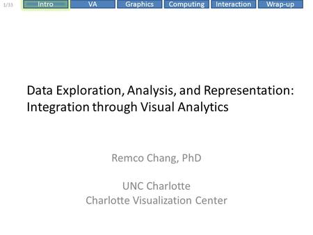 ComputingIntroVAGraphicsInteractionWrap-up 1/33 Data Exploration, Analysis, and Representation: Integration through Visual Analytics Remco Chang, PhD UNC.