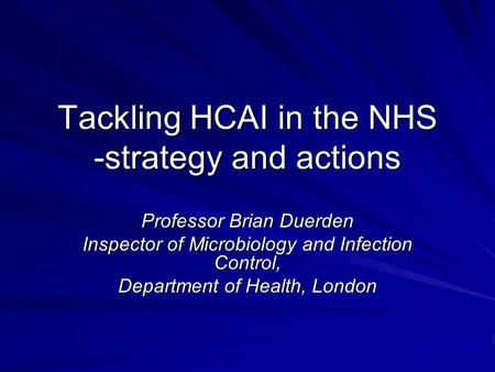 Tackling HCAI in the NHS -strategy and actions Professor Brian Duerden Inspector of Microbiology and Infection Control, Department of Health, London.