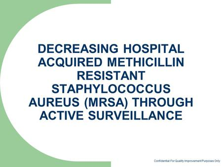 DECREASING HOSPITAL ACQUIRED METHICILLIN RESISTANT STAPHYLOCOCCUS AUREUS (MRSA) THROUGH ACTIVE SURVEILLANCE Confidential: For Quality Improvement Purposes.