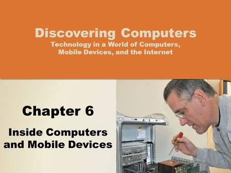 Chapter 6 Inside Computers and Mobile Devices Discovering Computers Technology in a World of Computers, Mobile Devices, and the Internet.