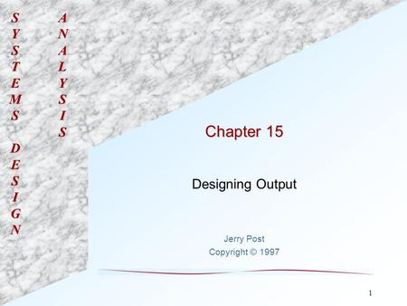 SYSTEMSDESIGNANALYSIS 1 Chapter 15 Designing Output Jerry Post Copyright © 1997.