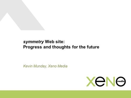Symmetry Web site: Progress and thoughts for the future Kevin Munday, Xeno Media.