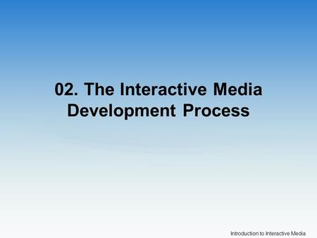 Introduction to Interactive Media 02. The Interactive Media Development Process.