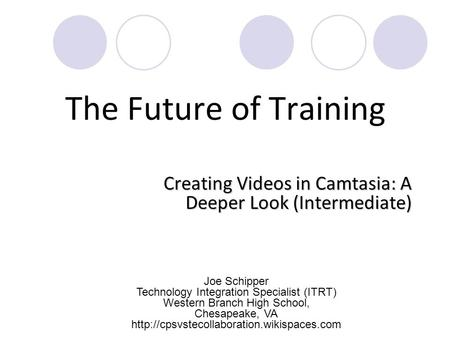 The Future of Training Creating Videos in Camtasia: A Deeper Look (Intermediate) Joe Schipper Technology Integration Specialist (ITRT) Western Branch High.