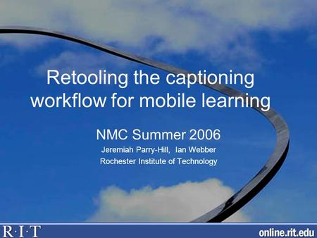 Retooling the captioning workflow for mobile learning NMC Summer 2006 Jeremiah Parry-Hill, Ian Webber Rochester Institute of Technology.