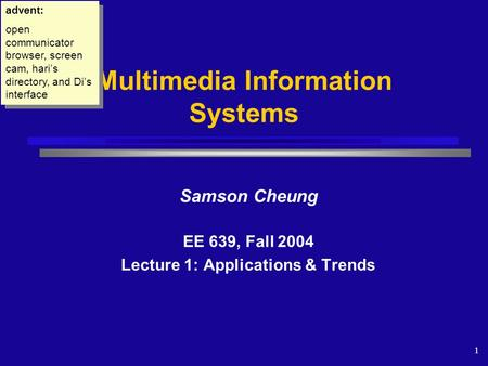 1 Samson Cheung EE 639, Fall 2004 Lecture 1: Applications & Trends Multimedia Information Systems advent: open communicator browser, screen cam, hari's.