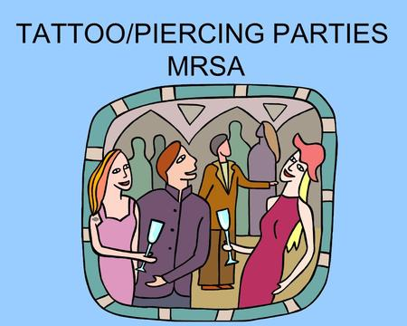 TATTOO/PIERCING PARTIES MRSA. Generally speaking, tattoo and piercing parties are held for these reasons: 1.The patrons are under the legal age to be.