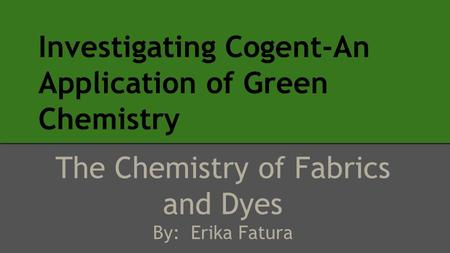 Investigating Cogent-An Application of Green Chemistry The Chemistry of Fabrics and Dyes By: Erika Fatura.