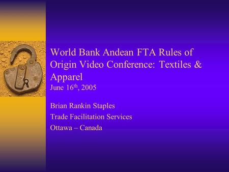 World Bank Andean FTA Rules of Origin Video Conference: Textiles & Apparel June 16 th, 2005 Brian Rankin Staples Trade Facilitation Services Ottawa – Canada.