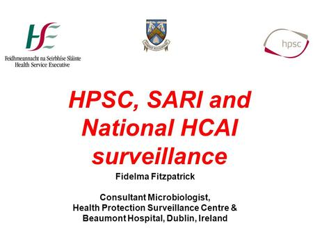 Fidelma Fitzpatrick Consultant Microbiologist, Health Protection Surveillance Centre & Beaumont Hospital, Dublin, Ireland HPSC, SARI and National HCAI.