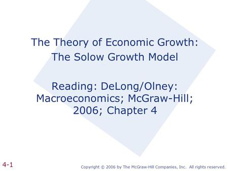 Copyright © 2006 by The McGraw-Hill Companies, Inc. All rights reserved. 4-1 The Theory of Economic Growth: The Solow Growth Model Reading: DeLong/Olney:
