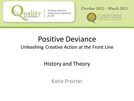 Positive Deviance Unleashing Creative Action at the Front Line History and Theory Katie Procter.
