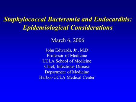 Staphylococcal Bacteremia and Endocarditis: Epidemiological Considerations March 6, 2006 John Edwards, Jr., M.D Professor of Medicine UCLA School of Medicine.
