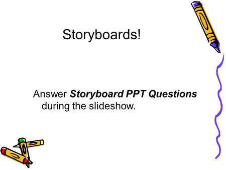 Storyboards! Answer Storyboard PPT Questions during the slideshow.