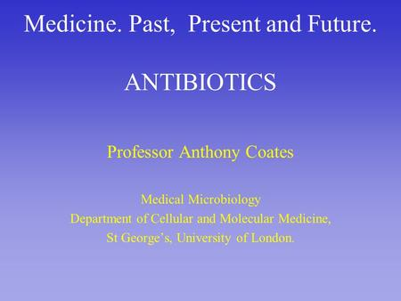 Medicine. Past, Present and Future. ANTIBIOTICS Professor Anthony Coates Medical Microbiology Department of Cellular and Molecular Medicine, St George's,