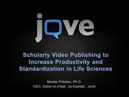 Scholarly Video Publishing to Increase Productivity and Standardization in Life Sciences Moshe Pritsker, Ph.D. CEO, Editor-in-Chief, co-founder, JoVE.