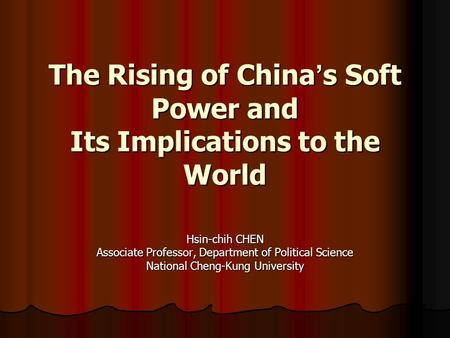 The Rising of China ' s Soft Power and Its Implications to the World Hsin-chih CHEN Associate Professor, Department of Political Science National Cheng-Kung.