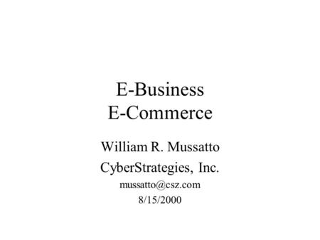 E-Business E-Commerce William R. Mussatto CyberStrategies, Inc. 8/15/2000.