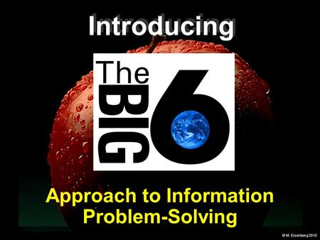 © M. Eisenberg 2010 Approach to Information Problem-Solving Introducing.