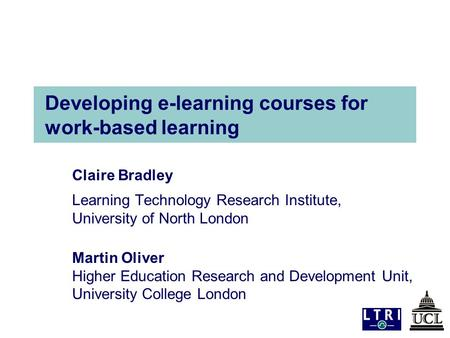 Developing e-learning courses for work-based learning Claire Bradley Learning Technology Research Institute, University of North London Martin Oliver Higher.