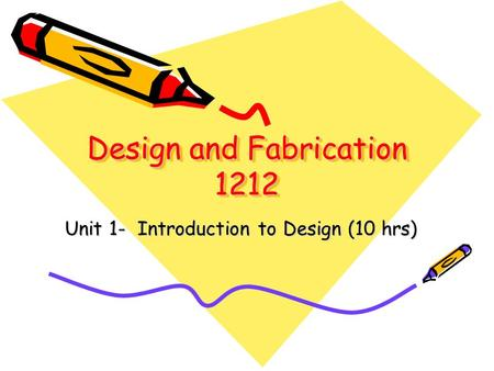 Design and Fabrication 1212 Unit 1- Introduction to Design (10 hrs)