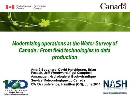 Modernizing operations at the Water Survey of Canada : From field technologies to data production André Bouchard, David Hutchinson, Brian Pessah, Jeff.