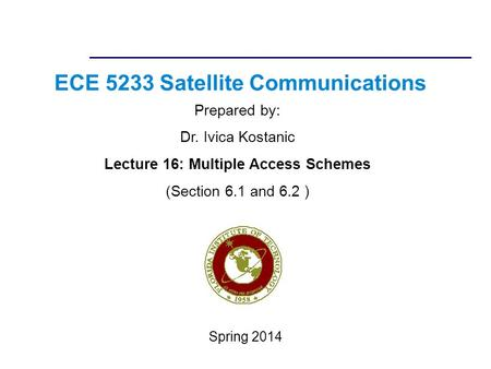 ECE 5233 Satellite Communications Prepared by: Dr. Ivica Kostanic Lecture 16: Multiple Access Schemes (Section 6.1 and 6.2 ) Spring 2014.