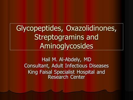 Glycopeptides, Oxazolidinones, Streptogramins and Aminoglycosides Hail M. Al-Abdely, MD Consultant, Adult Infectious Diseases King Faisal Specialist Hospital.