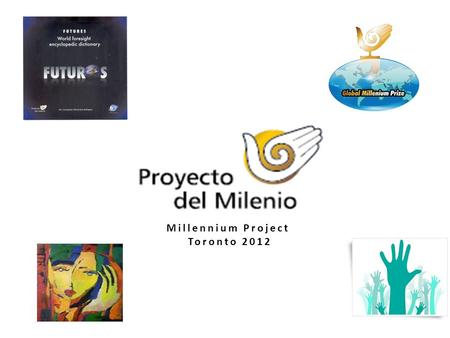 Millennium Project Toronto 2012. MAIN COLLABORATIONS 1.FUTURES. World foresight encyclopedic dictionary 2.2011 STATE OF THE FUTURE. National Cultural.