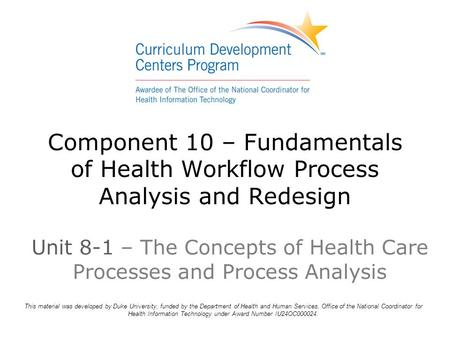 Component 10 – Fundamentals of Health Workflow Process Analysis and Redesign This material was developed by Duke University, funded by the Department of.