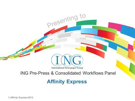 © Affinity Express 2013 Affinity Express ING Pre-Press & Consolidated Workflows Panel.