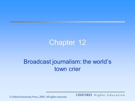 Chapter 12 Broadcast journalism: the world's town crier.