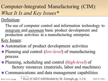 ISAT 211 CIM-1  1997-2000 M. Zarrugh Computer-Integrated Manufacturing (CIM): What It Is and Key Issues* Definition: The use of computer control and information.