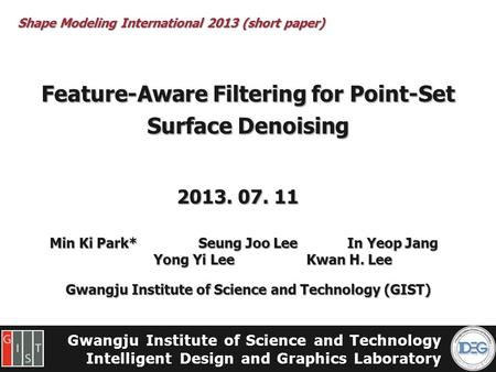 Gwangju Institute of Science and Technology Intelligent Design and Graphics Laboratory Feature-Aware Filtering for Point-Set Surface Denoising Min Ki Park*Seung.