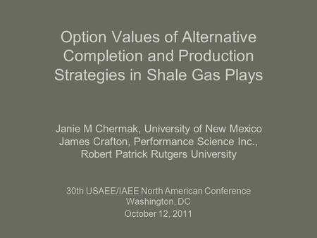 Option Values of Alternative Completion and Production Strategies in Shale Gas Plays Janie M Chermak, University of New Mexico James Crafton, Performance.
