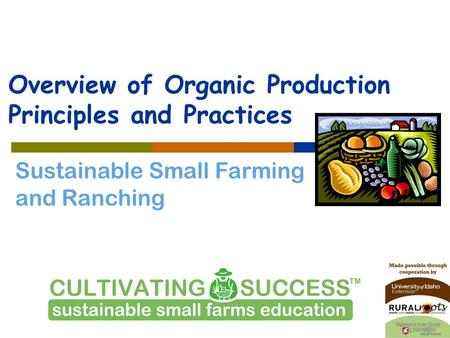 Sustainable Small Farming and Ranching Overview of Organic Production Principles and Practices.