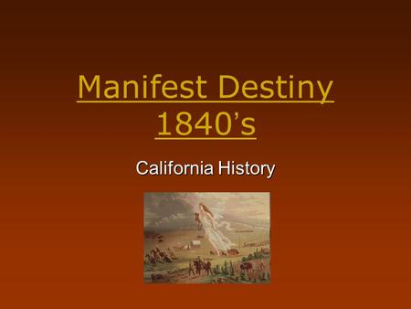 "Manifest Destiny 1840 ' s California History. Manifest Destiny Journalist John L. O' Sullivan coined the phrase- Manifest Destiny. He stated, ""The United."