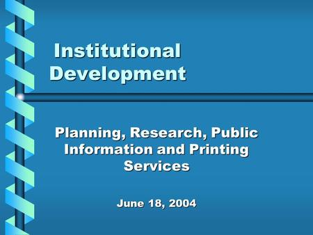 Institutional Development Planning, Research, Public Information and Printing Services June 18, 2004.