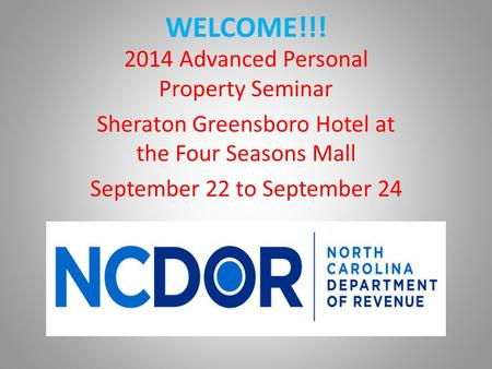 WELCOME!!! 2014 Advanced Personal Property Seminar Sheraton Greensboro Hotel at the Four Seasons Mall September 22 to September 24.