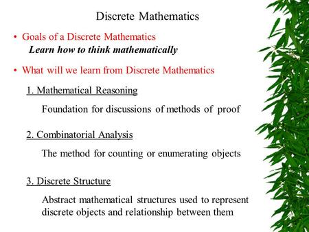 Discrete Mathematics Goals of a Discrete Mathematics Learn how to think mathematically 1. Mathematical Reasoning Foundation for discussions of methods.