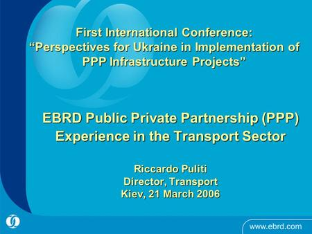 EBRD Public Private Partnership (PPP) Experience in the Transport Sector Riccardo Puliti Director, Transport Kiev, 21 March 2006 First International Conference: