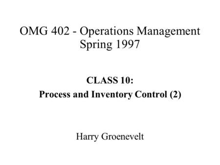 OMG 402 - Operations Management Spring 1997 CLASS 10: Process and Inventory Control (2) Harry Groenevelt.