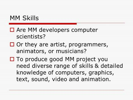 MM Skills  Are MM developers computer scientists?  Or they are artist, programmers, animators, or musicians?  To produce good MM project you need diverse.