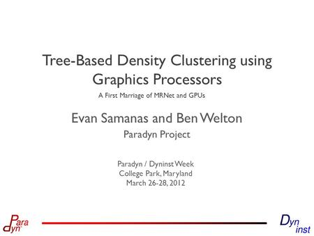 Paradyn Project Paradyn / Dyninst Week College Park, Maryland March 26-28, 2012 Tree-Based Density Clustering using Graphics Processors Evan Samanas and.