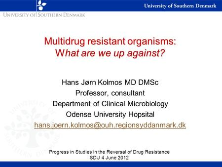 Multidrug resistant organisms: What are we up against? Hans Jørn Kolmos MD DMSc Professor, consultant Department of Clinical Microbiology Odense University.