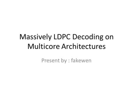 Massively LDPC Decoding on Multicore Architectures Present by : fakewen.
